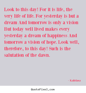 Quotes about life - Look to this day! for it is life, the very..