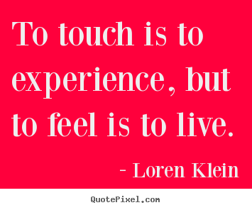 Quotes about life - To touch is to experience, but to feel is to live.