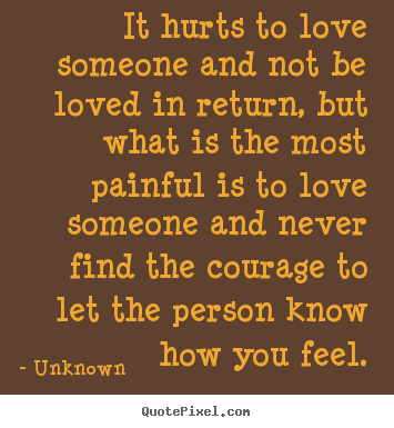 Life quote - It hurts to love someone and not be loved in return,..