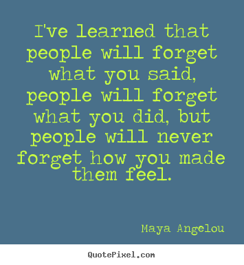 Sayings about life - I've learned that people will forget what you said, people will..