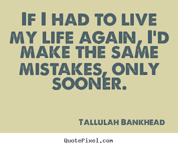 Diy picture quotes about life - If i had to live my life again, i'd make the same mistakes, only sooner.