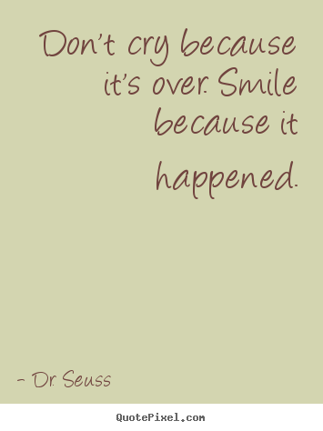 Quotes about life - Don't cry because it's over. smile because it happened.
