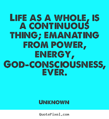 Make custom picture quote about life - Life as a whole, is a continuous thing; emanating from power, energy,..