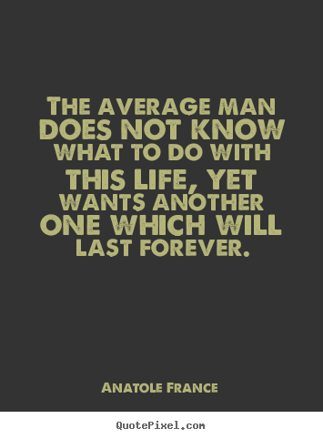The average man does not know what to do with this life,.. Anatole France top life quotes