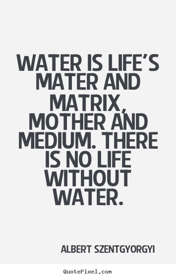 Albert Szent-Gyorgyi picture quote - Water is life's mater and matrix, mother and medium. there is no life.. - Life quotes