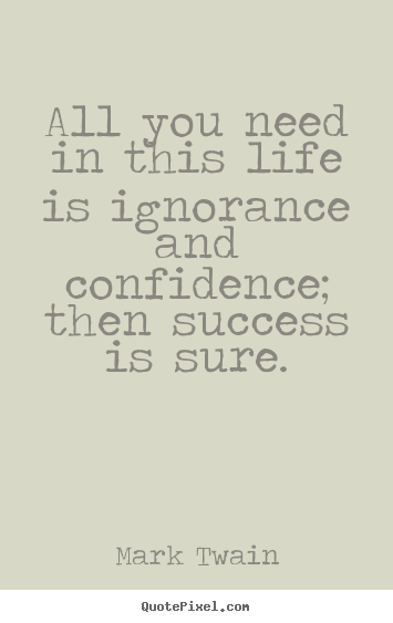 Life quotes - All you need in this life is ignorance and confidence; then success..