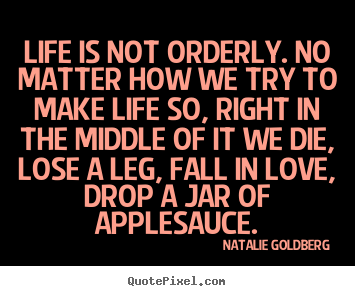 Life is not orderly. no matter how we try to make.. Natalie Goldberg good life quotes