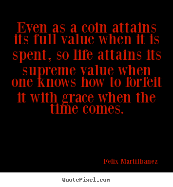 Felix Marti-Ibanez picture quotes - Even as a coin attains its full value when it is.. - Life quotes