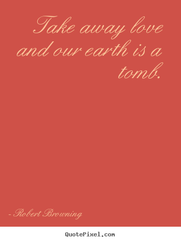 Life quotes - Take away love and our earth is a tomb.