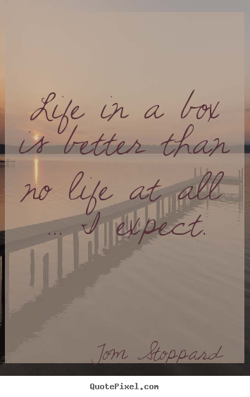 Tom Stoppard picture quotes - Life in a box is better than no life at all ... i expect. - Life quotes