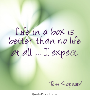 Create poster sayings about life - Life in a box is better than no life at all ... i..