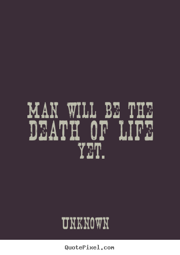 Man will be the death of life yet. Unknown good life quotes