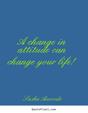 A change in attitude can change your life! Sasha Azevedo great life quote