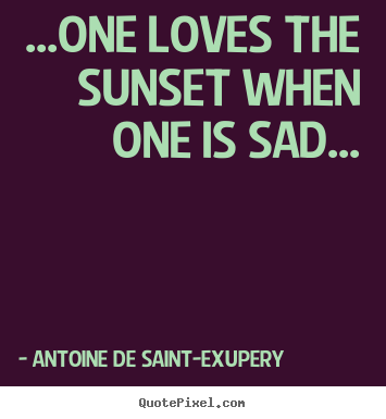 Life quote - ...one loves the sunset when one is sad...
