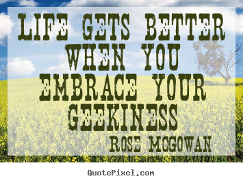 Life gets better when you embrace your geekiness Rose McGowan great life quotes