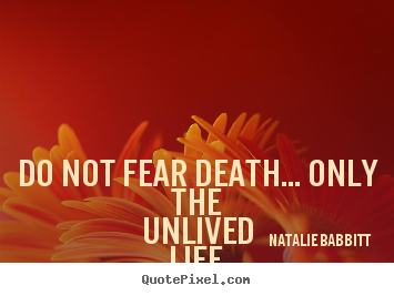 Make personalized picture quote about life - Do not fear death... only the unlived life.you don't have to..