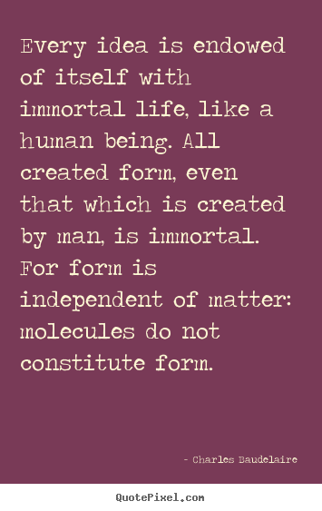 Life quote - Every idea is endowed of itself with immortal life, like a human..