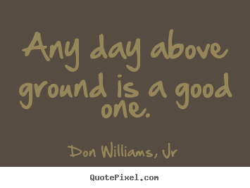 Make picture quotes about life - Any day above ground is a good one.