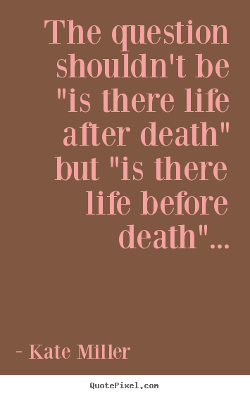 "Create picture quotes about life - The question shouldn't be ""is there life after death"" but ""is.."