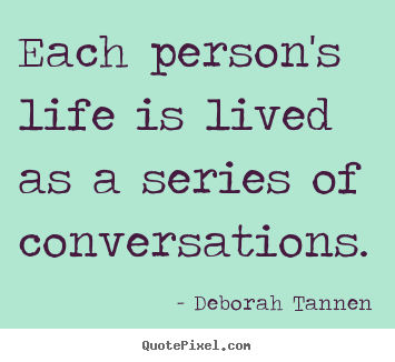 Each person's life is lived as a series of conversations. Deborah Tannen great life quote