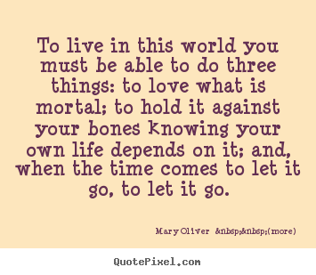 Sayings about life - To live in this world you must be able to do three things: to love what..