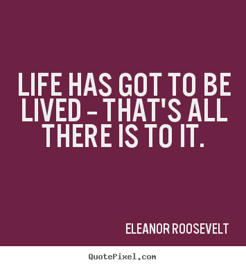 Quotes about life - Life has got to be lived -- that's all there is to..