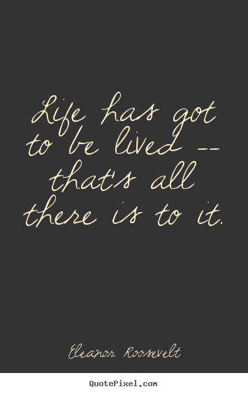 Life quotes - Life has got to be lived -- that's all there..
