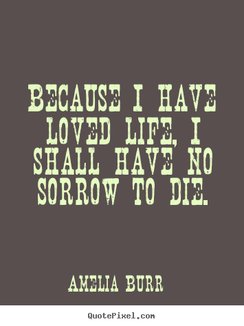 Because i have loved life, i shall have no.. Amelia Burr top life quotes