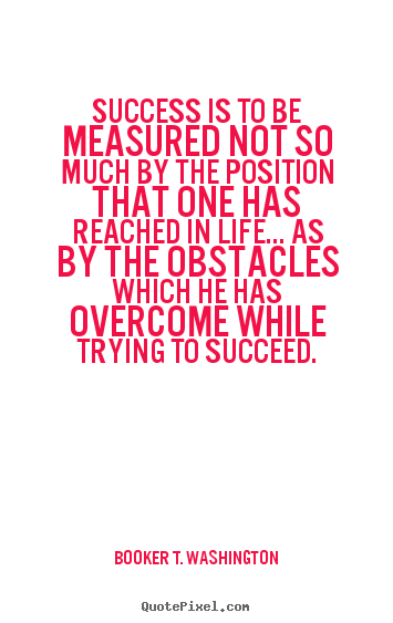 Booker T. Washington pictures sayings - Success is to be measured not so much by the position that one has.. - Life quotes