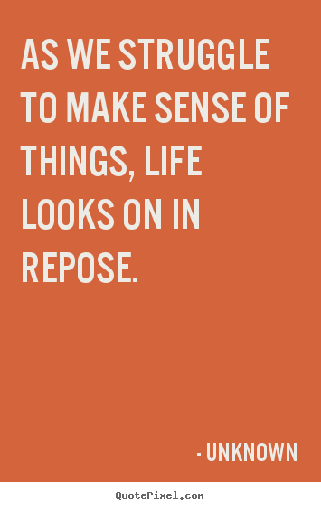 Unknown picture quotes - As we struggle to make sense of things, life looks on.. - Life quotes