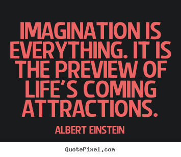 Create picture quotes about life - Imagination is everything. it is the preview..