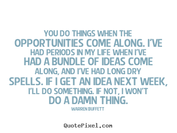 Make picture sayings about life - You do things when the opportunities come along. i've had..