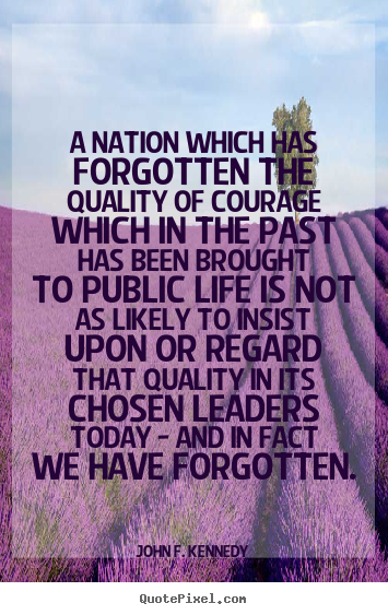 Quote about life - A nation which has forgotten the quality of courage which..