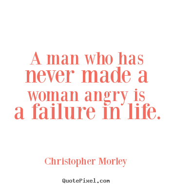 Quotes about life - A man who has never made a woman angry is..