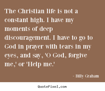 Billy Graham picture quotes - The christian life is not a constant high. i have.. - Life quotes
