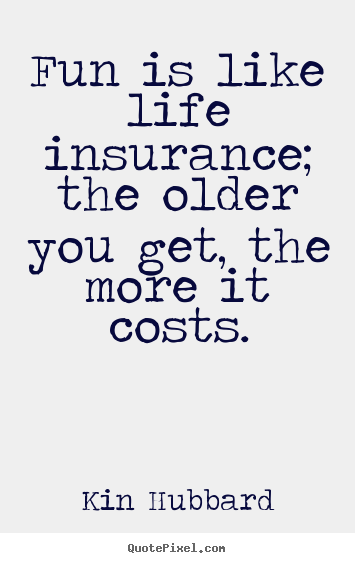 Quotes about life - Fun is like life insurance; the older you get, the more it..