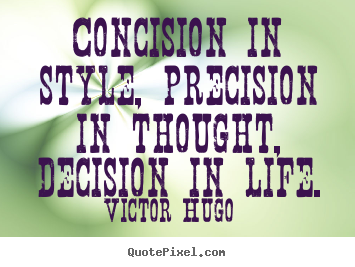Victor Hugo picture quote - Concision in style, precision in thought, decision in life. - Life quote