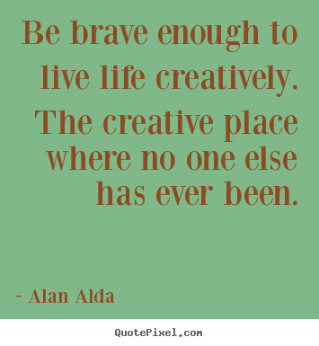 Alan Alda image quotes - Be brave enough to live life creatively. the.. - Life quotes