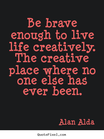 Alan Alda picture quotes - Be brave enough to live life creatively. the creative place where.. - Life quotes
