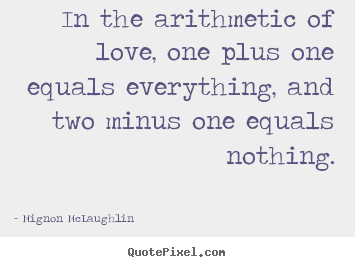 Mignon McLaughlin poster quotes - In the arithmetic of love, one plus one equals everything,.. - Life sayings