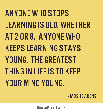 Life quotes - Anyone who stops learning is old, whether at 2 or 8. anyone..