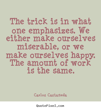 The trick is in what one emphasizes. we.. Carlos Castaneda good life quotes