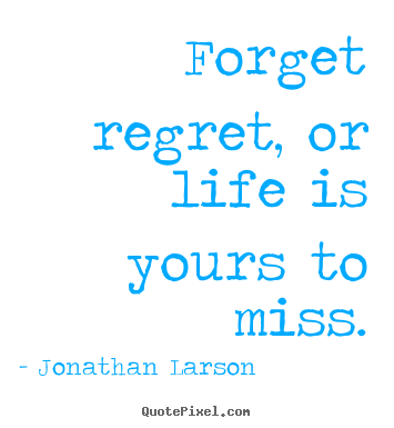 Forget regret, or life is yours to miss. Jonathan Larson good life quotes