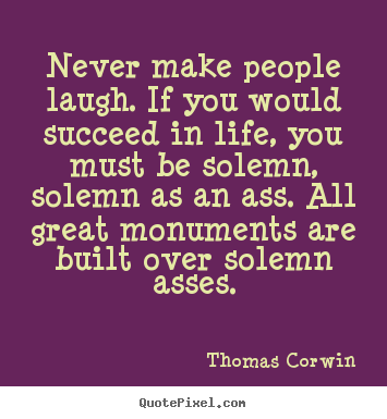 Thomas Corwin picture quotes - Never make people laugh. if you would succeed in life, you.. - Life quotes