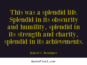 Make custom pictures sayings about life - This was a splendid life. splendid in its obscurity and..