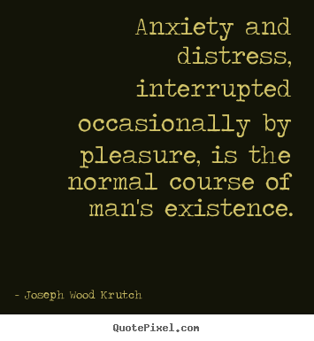Joseph Wood Krutch poster quote - Anxiety and distress, interrupted occasionally.. - Life quotes