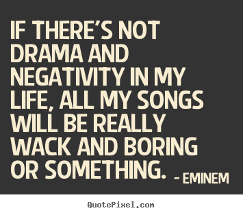 Quotes about life - If there's not drama and negativity in my life,..