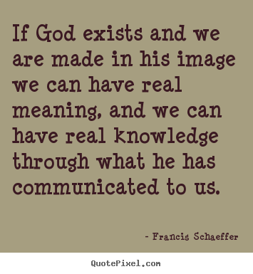 Francis Schaeffer pictures sayings - If god exists and we are made in his image we can.. - Life quotes