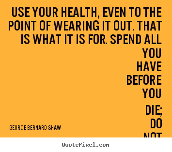 Use your health, even to the point of wearing it out. that.. George Bernard Shaw famous life quote