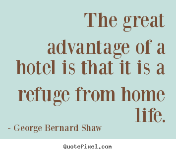 The great advantage of a hotel is that it is a refuge from.. George Bernard Shaw  life quotes